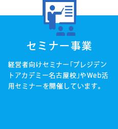 セミナー事業 経営者向けセミナー「プレジデントアカデミー名古屋校」やWEB活用セミナーを開催しています。